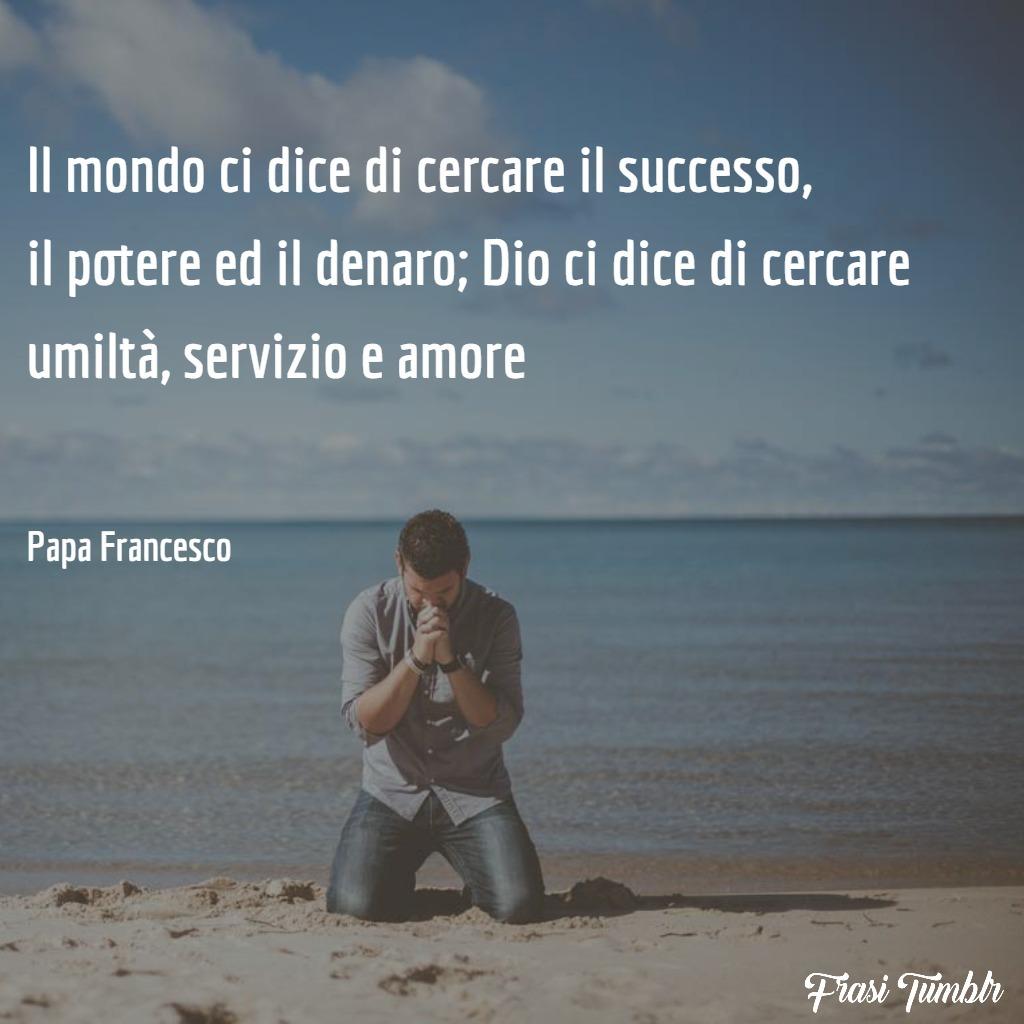 frasi-papa-francesco-amore-umiltà-coraggio-successo-potere-denaro