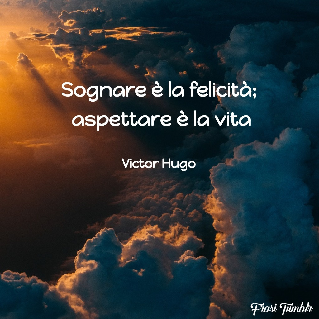frasi-vita-breve-brevità-esistenza-sognare-felicità-aspettare-victor-hugo
