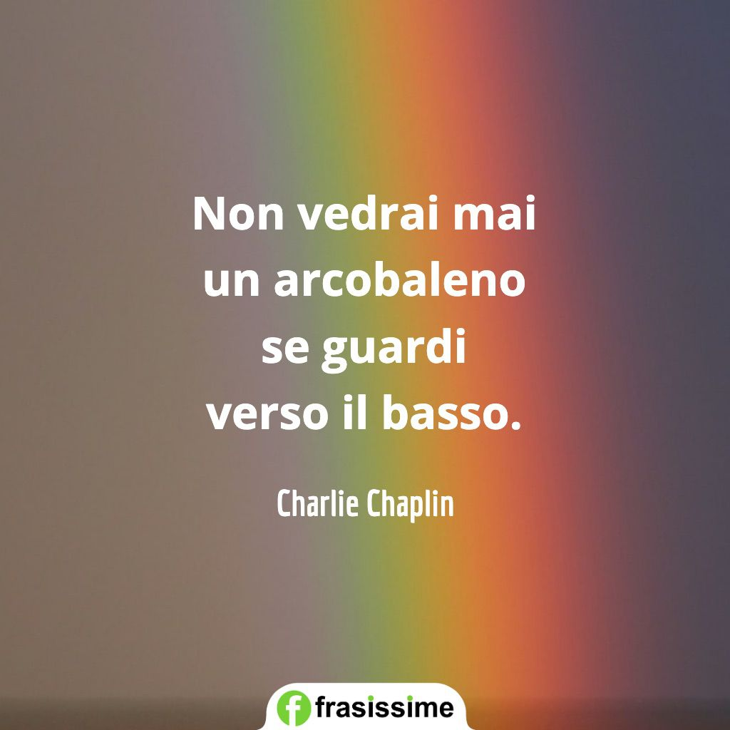frasi ottimismo vedrai arcobaleno guardi basso chaplin