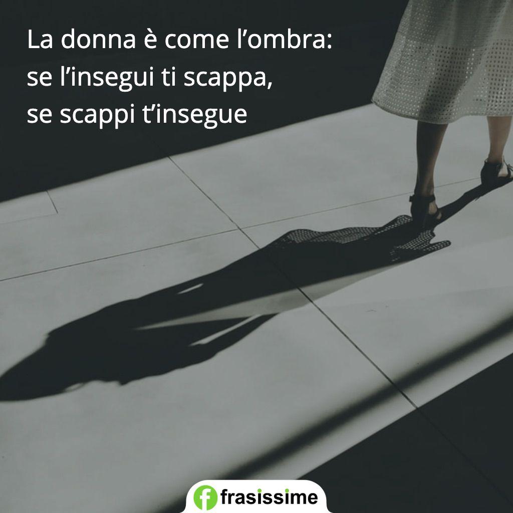 proverbi donne ombra insegui scappa