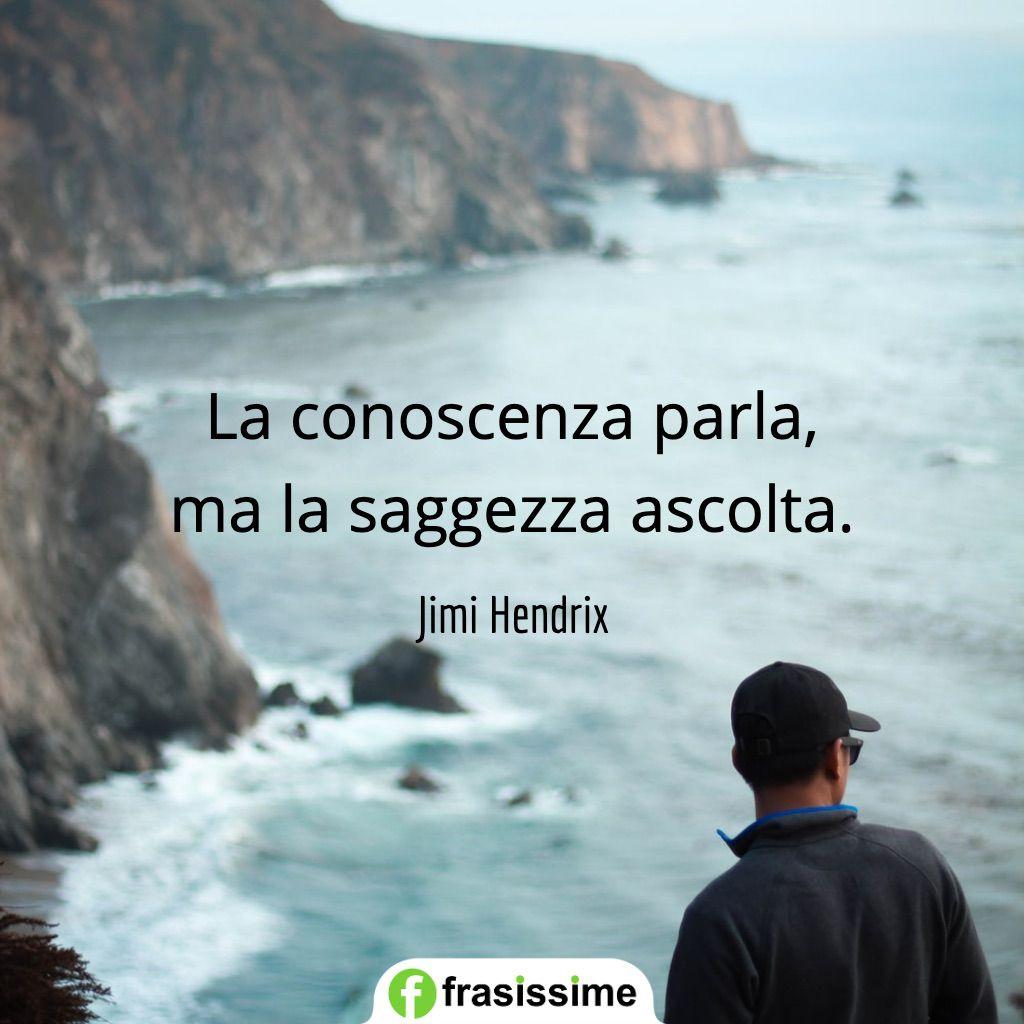 frasi ascolto conoscenza parla saggezza ascolta hendrix
