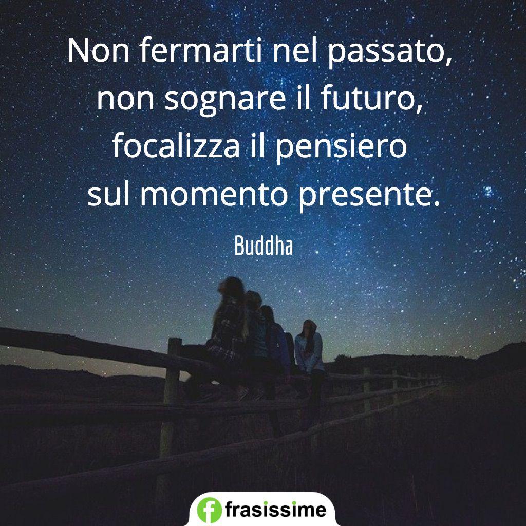 frasi passato non fermarti sognare futuro momento presente buddha