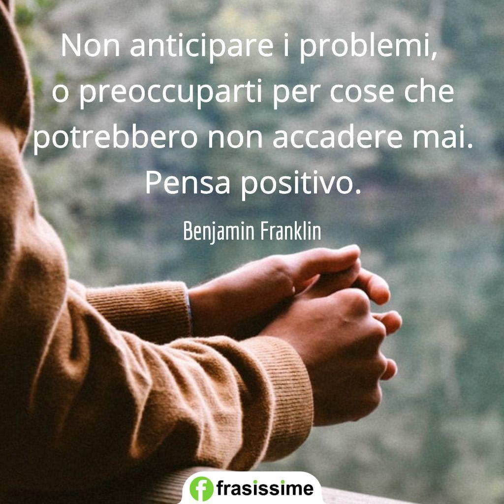frasi preoccupazioni non anticipare problemi pensa positivo franklin